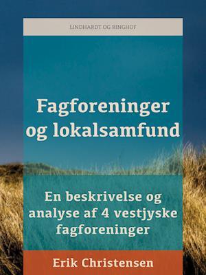 Fagforeninger og lokalsamfund: en beskrivelse og analyse af 4 vestjyske fagforeninger af Erik Christensen