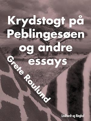 Krydstogt på Peblingesøen og andre essays af Grete Roulund