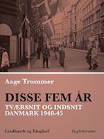 Disse fem år. Tværsnit og indsnit: Danmark 1940-45 af Aage Trommer