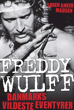 Freddy Wulff – Danmarks vildeste eventyrer af Søren Anker Madsen