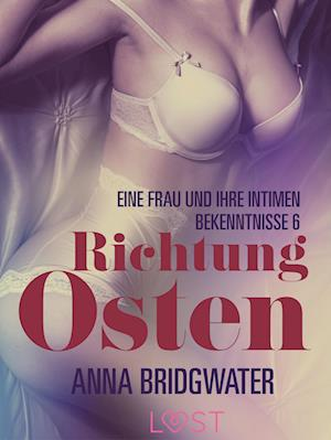 Richtung Osten – eine Frau und ihre intimen Bekenntnisse 6: Erotische Novelle
