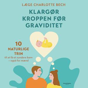 Klargør kroppen før graviditet - 10 naturlige trin til at få et sundere barn - også for mænd-charlotte bech-lydbog fra charlotte bech fra saxo.com