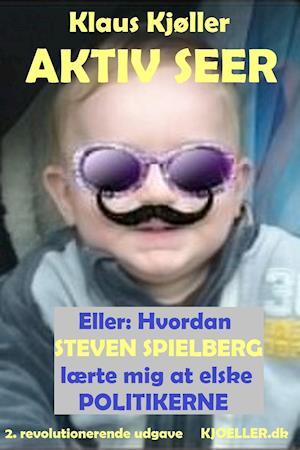 Aktiv seer eller: Hvordan Steven Spielberg lærte mig at elske politikerne. 2. revolutionerende udgave af Klaus Kjøller