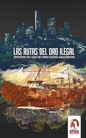 Las rutas del oro ilegal af SPDA Sociedad Peruana de Derecho Ambiental