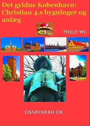 Det gyldne København: Christian 4.s bygninger og anlæg af Philip Wu