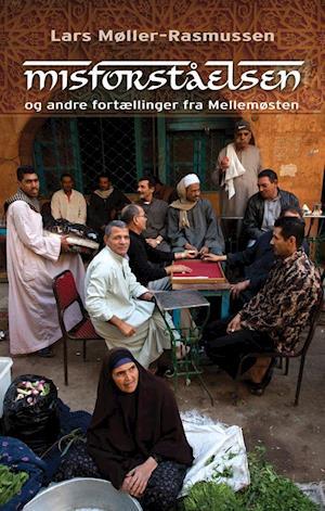 Misforståelsen og andre fortællinger fra Mellemøsten af Lars Møller Rasmussen