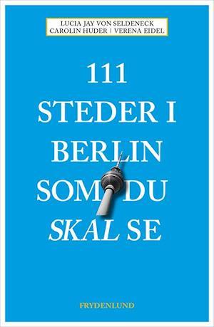 Bog hæftet 111 steder i Berlin som du skal se af Lucia Jay Von Seldeneck Carolin Huder Verena Eidel