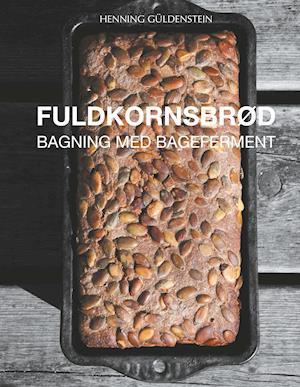 Fuldkornsbrød - Bagning med bageferment af Henning Güldenstein