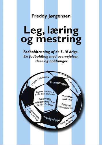 Leg, læring og mestring - Fodboldtræning af de 5–10 årige. En fodboldbog med overvejelser, ideer og holdninger