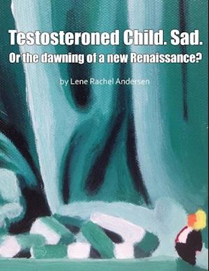Testosteroned Child. Sad. - Or the Dawning of a New Renaissance? af Lene Rachel Andersen