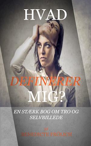 HVAD DEFINERER MIG? En stærk bog om Tro og Selvbillede af Benedicte Frölich