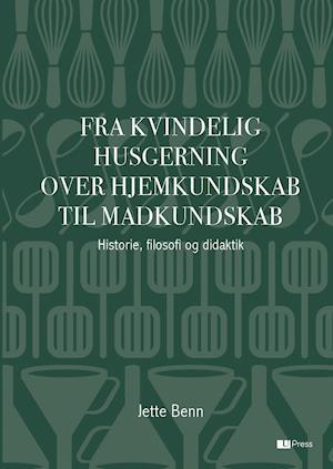 Bog, hæftet Fra kvindelig husgerning over hjemkundskab til madkundskab af Jette Benn