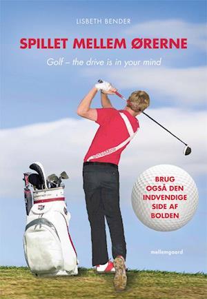 Spillet mellem ørerne. Golf – the drive is in your mind af Lisbeth Bender
