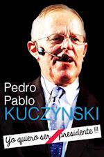 "Pedro Pablo Kuczynski: ""Yo quiero ser Presidente !!!"""