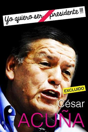 "Cesar Acuña: ""Yo quiero ser Presidente !!!"""