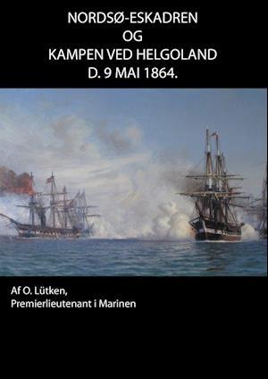 Nordsø-Eskadren og Kampen ved Helgoland d. 9 Mai 1864 af Otto Lütken