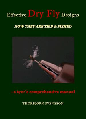 Effective Dry Fly Designs. HOW THEY ARE TIED & FISHED - a tyer´s comprehensive manual