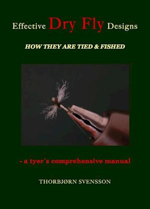 Effective Dry Fly Designs. HOW THEY ARE TIED AND FISHED - a tyer´s comprehensive manual