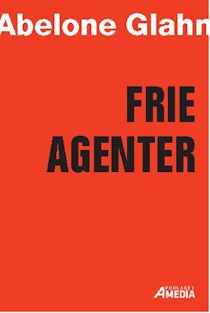 Frie Agenter - sådan arbejder med eller som freelancer - E-BOG af Abelone Glahn