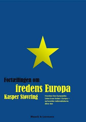 Fortællingen om fredens Europa: Hvordan Den Eurpæiske Union truer freden i Europa - og hvordan nationalstaterne sikrer den