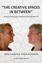 The Creative Spaces in Between: Being Consciously Creative in Everyday Life af Marie Elisabeth A. Franck Mortensen