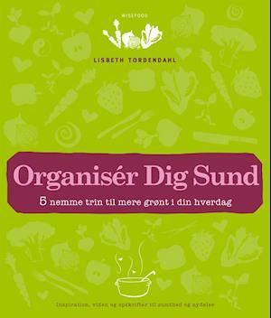 Organisér Dig Sund - 5 nemme trin til mere grønt i din hverdag af Lisbeth Tordendahl