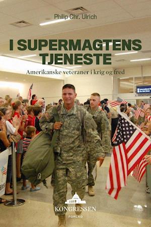 I supermagtens tjeneste – Amerikanske veteraner i krig og fred af Philip Chr. Ulrich