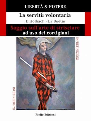 LIBERTA & POTERE. Saggio sull'arte di strisciare ad uso dei cortigiani - La servitu volontaria af Etienne de La Boetie, Paul Henri Thiry d'Holbach