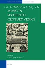 A Companion to Music in Sixteenth-Century Venice (Brills Companions to the Musical Culture of Medieval and Ea, nr. 2)