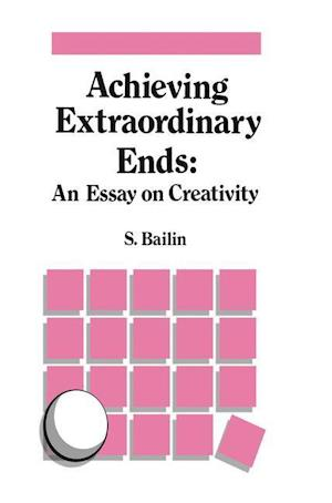 Achieving Extraordinary Ends: An Essay on Creativity