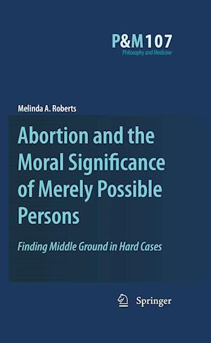 Abortion and the Moral Significance of Merely Possible Persons : Finding Middle Ground in Hard Cases