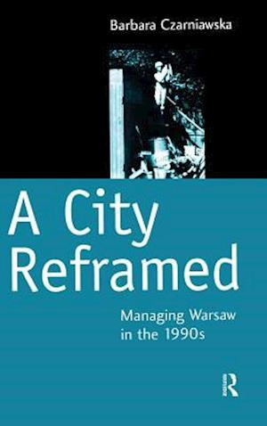 Bog hardback A City Reframed : Managing Warsaw in the 1990's af Barbara Czarniawska