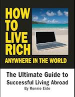 How to Live Rich Anywhere In the World: The Ultimate Guide to Successful Living Abroad