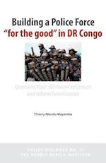 Building a Police Force for the Good in Dr Congo. Questions That Still Haunt Reformers and Reform Beneficiaries