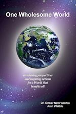 One Wholesome World: awakening perspectives and inspiring actions for a World that benefits all af Arun Wakhlu, Omkar Nath Wakhlu