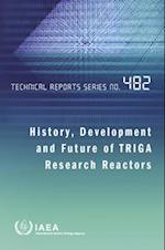History, Development and Future of Triga Research Reactors (Technical Reports Series 482)