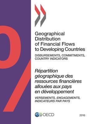 Geographical Distribution of Financial Flows to Developing Countries 2016: Disbursements, Commitments, Country Indicators