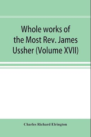 Whole works of the Most Rev. James Ussher; lord archbishop of Armagh, and Primate of all Ireland now for the first time collected, with a life of the author and an account of his writings (Volume XVII)