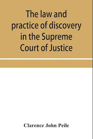 The law and practice of discovery in the Supreme Court of Justice, with an appendix of forms, orders, etc.