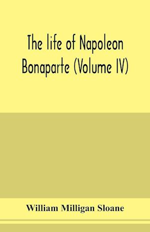 The life of Napoleon Bonaparte (Volume IV)
