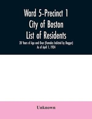 Ward 5-Precinct 1; City of Boston; List of residents; 20 Years of Age and Over (Females Indicted by Dagger) As of April 1, 1934