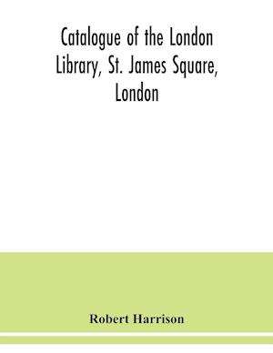 Catalogue of the London Library, St. James Square, London