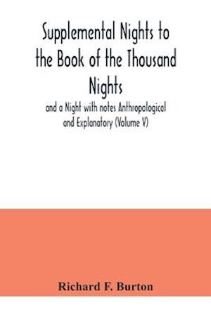 Supplemental Nights to the Book of the Thousand Nights and a Night with notes Anthropological and Explanatory (Volume V)