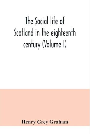 The social life of Scotland in the eighteenth century (Volume I)