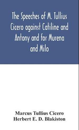 The speeches of M. Tullius Cicero against Catiline and Antony and for Murena and Milo