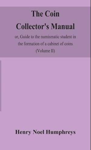 The coin collector's manual, or, Guide to the numismatic student in the formation of a cabinet of coins