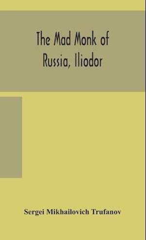 The mad monk of Russia, Iliodor