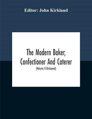 The Modern Baker, Confectioner And Caterer; A Practical And Scientific Work For The Baking And Allied Trades With Contributions From Leading Specialists And Trade Experts (Volume Ii-Divisional)