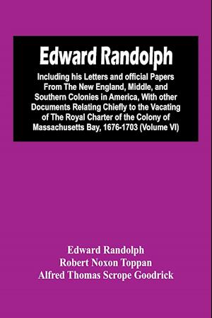 Edward Randolph : Including His Letters And Official Papers From The New England, Middle, And Southern Colonies In America, With Other Documents Relat