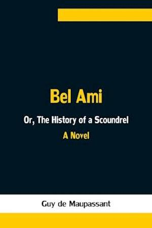 Bel Ami; Or, The History of a Scoundrel